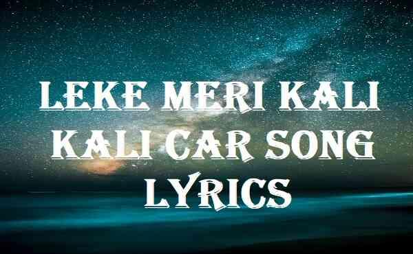 Leke Meri Kali Kali Car Song Lyrics