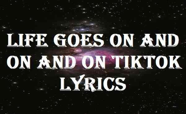 Life Goes On And On And On Tiktok Lyrics