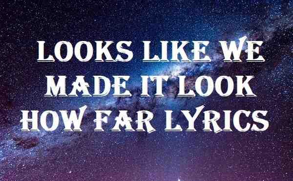 Looks Like We Made It Look How Far Lyrics
