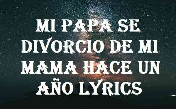 Mi Papa Se Divorcio De Mi Mama Hace Un Año Lyrics