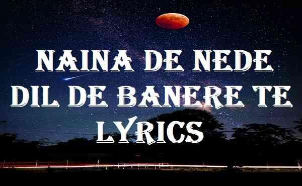 Naina De Nede Dil De Banere Te Lyrics