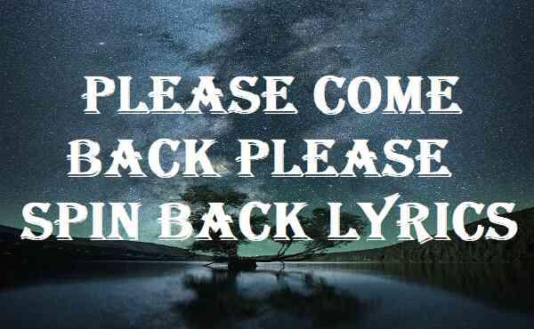 Please Come Back Please Spin Back Lyrics