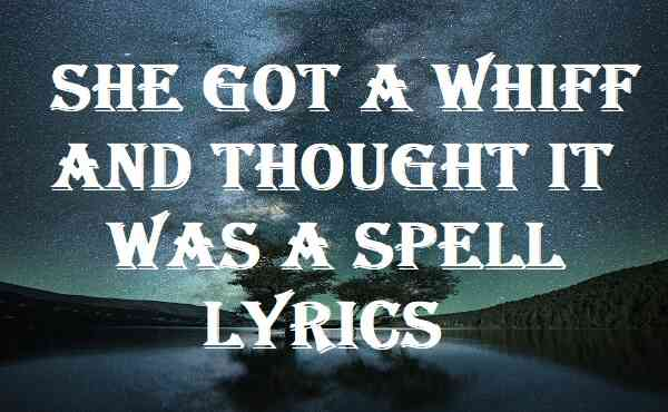 She Got A Whiff And Thought It Was A Spell Lyrics