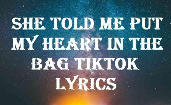 She Told Me Put My Heart In The Bag Tiktok Lyrics