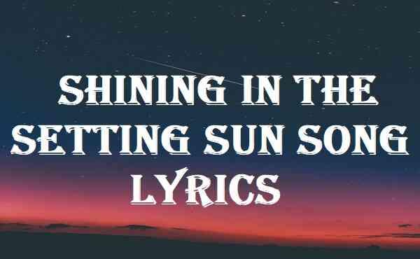 Shining In The Setting Sun Song Lyrics