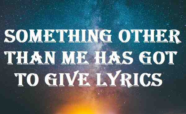 Something Other Than Me Has Got To Give Lyrics