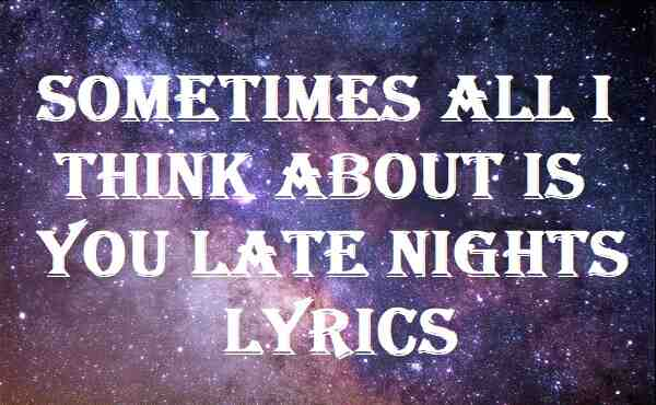 Sometimes All I Think About Is You Late Nights Lyrics