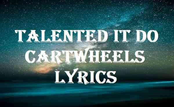 Talented It Do Cartwheels Lyrics