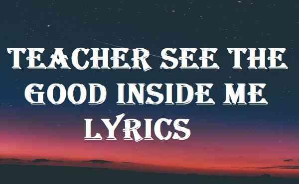 Teacher See The Good Inside Me Lyrics