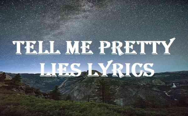 Tell Me Pretty Lies Lyrics