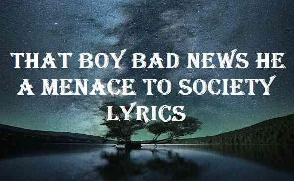 That Boy Bad News He A Menace To Society Lyrics