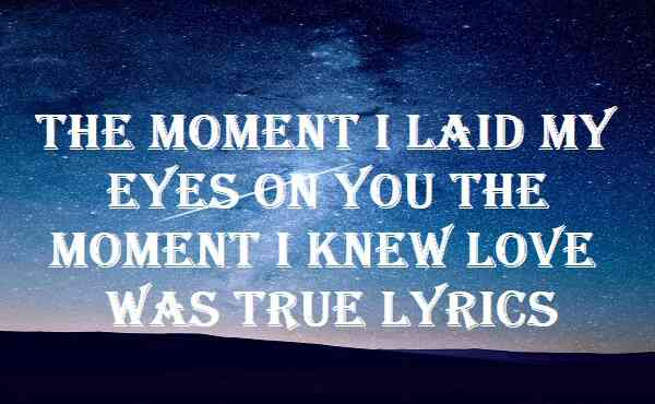 The Moment I Laid My Eyes On You The Moment I Knew Love Was True Lyrics