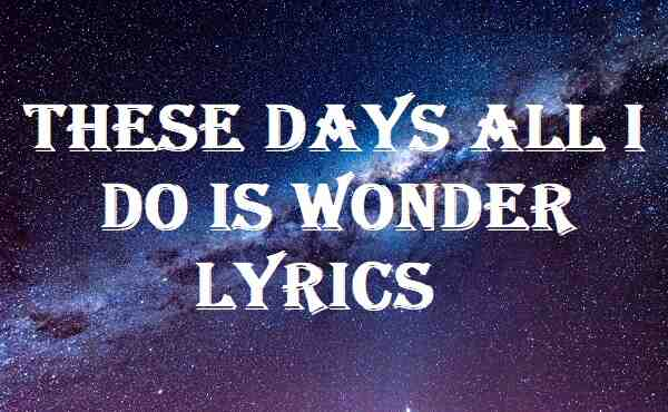 These Days All I Do Is Wonder Lyrics