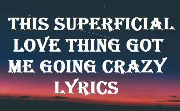 This Superficial Love Thing Got Me Going Crazy Lyrics