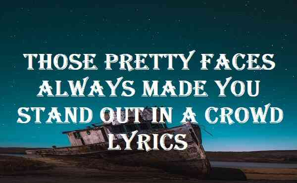 Those Pretty Faces Always Made You Stand Out In A Crowd Lyrics
