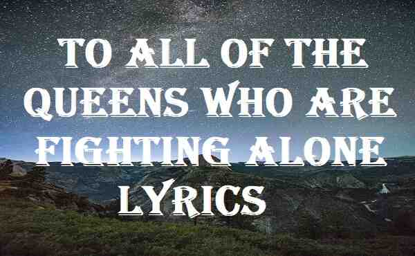 To All of the Queens Who Are Fighting Alone Lyrics