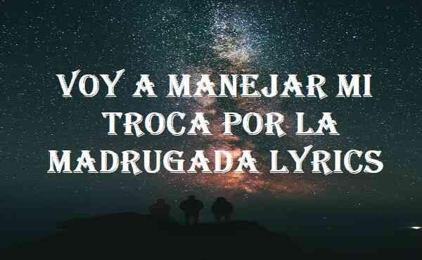 Voy A Manejar Mi Troca Por La Madrugada Lyrics
