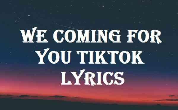 We Coming For You Tiktok Lyrics