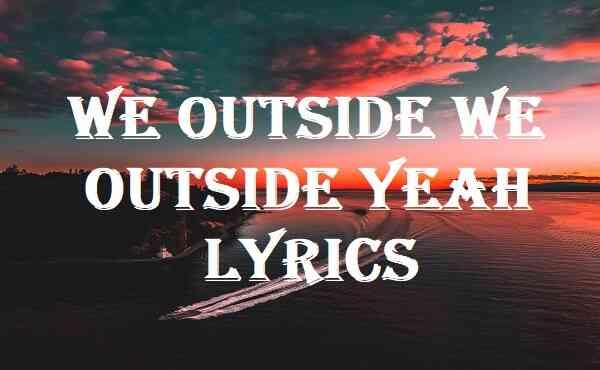 We Outside We Outside Yeah Lyrics
