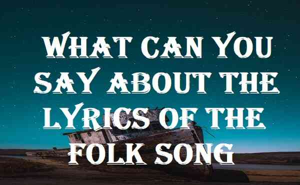 What Can You Say About The Lyrics Of The Folk Song