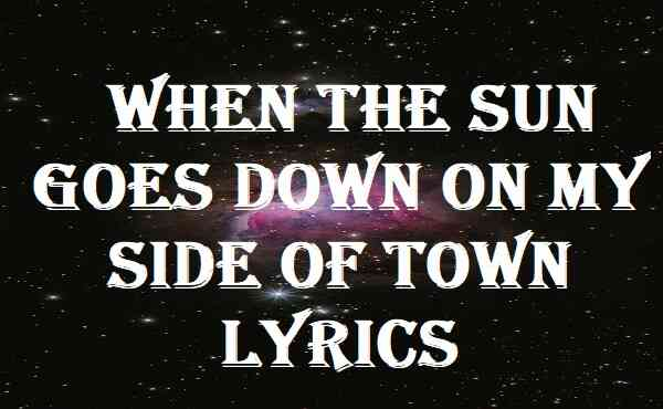 When The Sun Goes Down On My Side Of Town Lyrics
