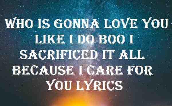 Who Is Gonna Love You Like I Do Boo I Sacrificed It All Because I Care For You Lyrics