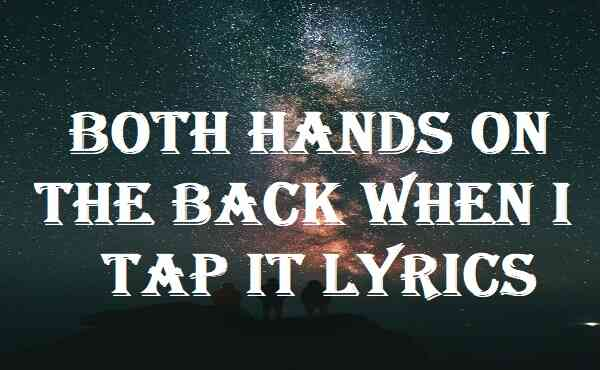 Both Hands On The Back When I Tap It Lyrics