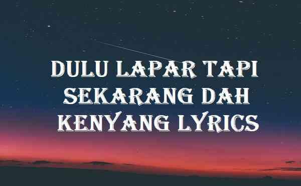 Dulu Lapar Tapi Sekarang Dah Kenyang Lyrics