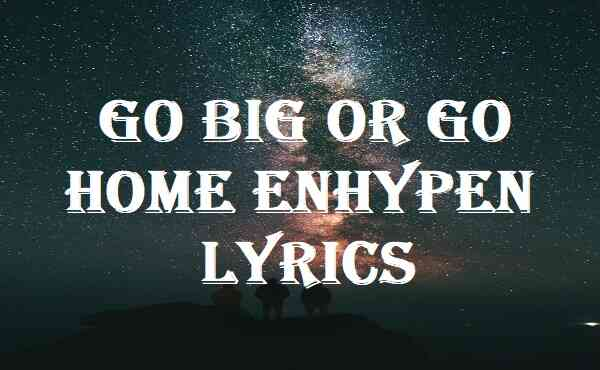Go Big Or Go Home Enhypen Lyrics