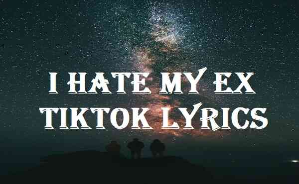 I Hate My Ex Tiktok Lyrics