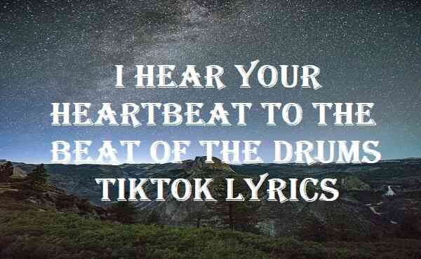 I Hear Your Heartbeat To The Beat Of The Drums Tiktok Lyrics