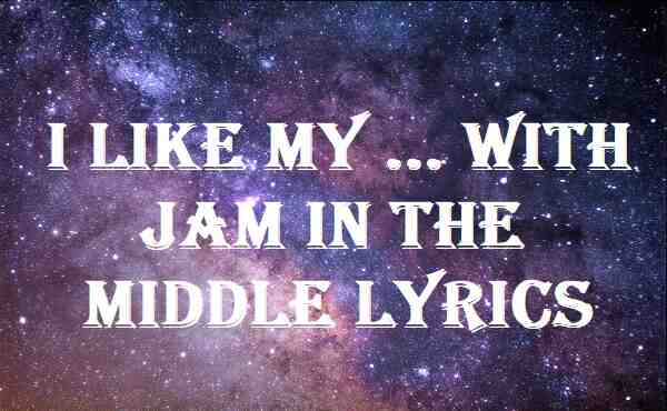 I Like My ... With Jam In The Middle Lyrics