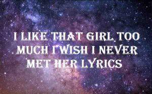 I Like That Girl Too Much I Wish I Never Met Her Lyrics