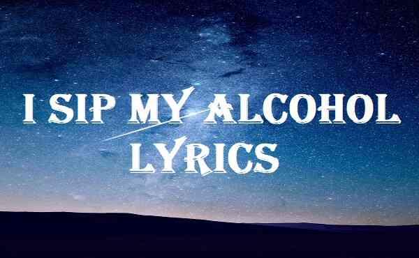 I Sip My Alcohol Lyrics
