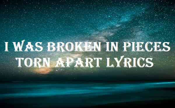 I Was Broken In Pieces Torn Apart Lyrics