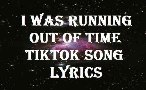 I Was Running Out Of Time Tiktok Song Lyrics