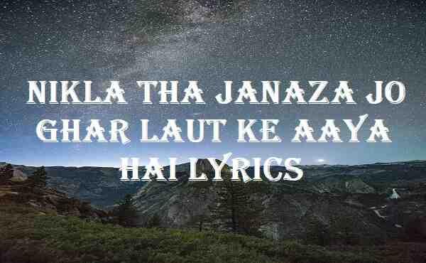 Nikla Tha Janaza Jo Ghar Laut Ke Aaya Hai Lyrics