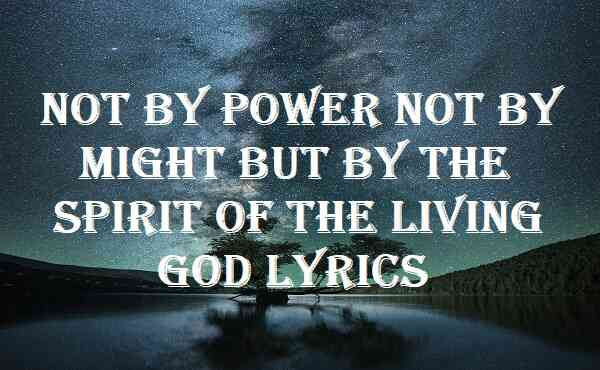 Not By Power Not By Might But By The Spirit Of The Living God Lyrics