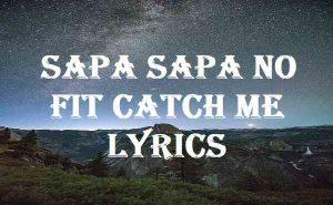 Sapa Sapa No Fit Catch Me Lyrics