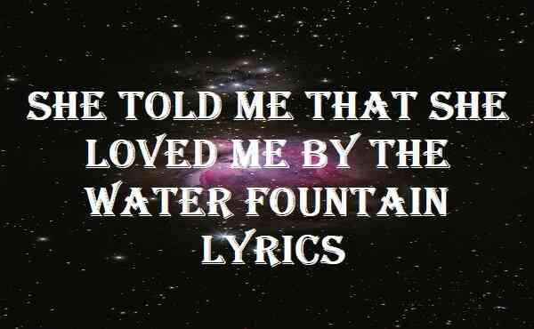 She Told Me That She Loved Me By The Water Fountain Lyrics