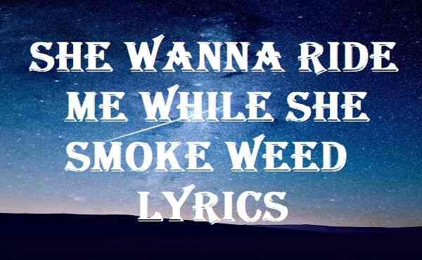 She Wanna Ride Me While She Smoke Weed Lyrics