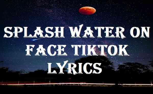Splash Water On Face Tiktok Lyrics