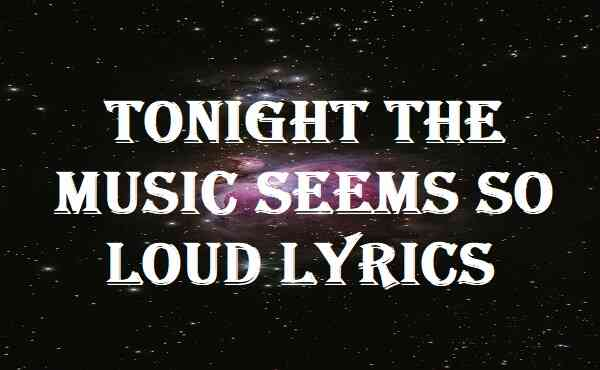 Tonight The Music Seems So Loud Lyrics