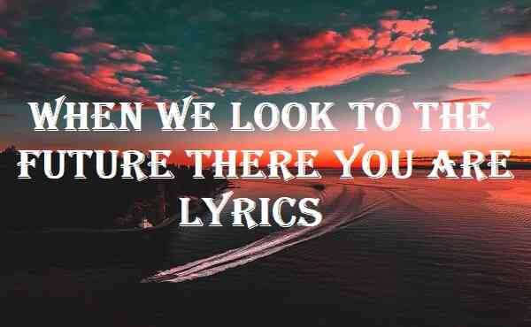 When We Look To The Future There You Are Lyrics