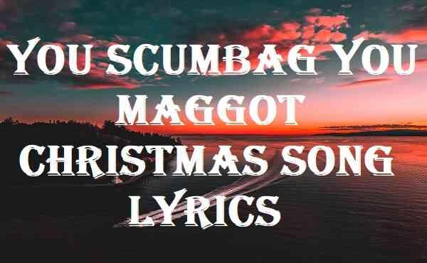 You Scumbag You Maggot Christmas Song Lyrics