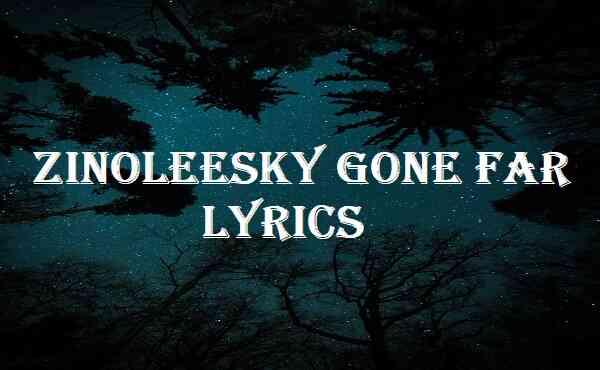 Zinoleesky Gone Far Lyrics